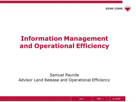 © GICHD Slide 1 2013 Information Management and Operational Efficiency Samuel Paunila Advisor Land Release and Operational Efficiency.