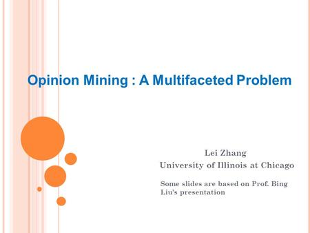 Opinion Mining : A Multifaceted Problem Lei Zhang University of Illinois at Chicago Some slides are based on Prof. Bing Liu's presentation.