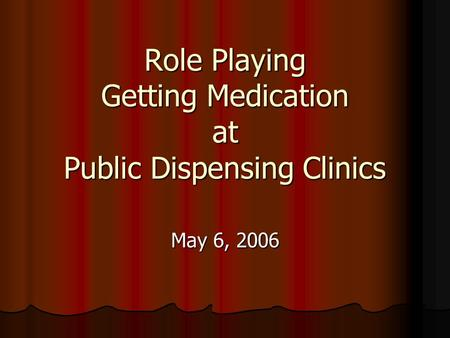 Role Playing Getting Medication at Public Dispensing Clinics May 6, 2006.