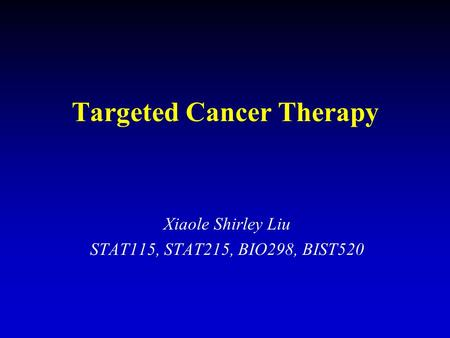 Targeted Cancer Therapy Xiaole Shirley Liu STAT115, STAT215, BIO298, BIST520.