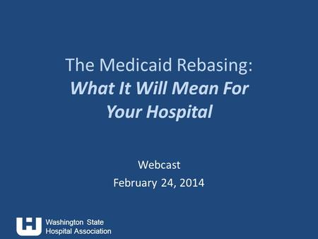 Washington State Hospital Association The Medicaid Rebasing: What It Will Mean For Your Hospital Webcast February 24, 2014.