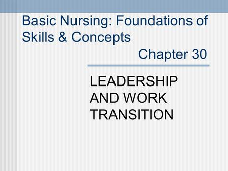 Basic Nursing: Foundations of Skills & Concepts Chapter 30 LEADERSHIP AND WORK TRANSITION.