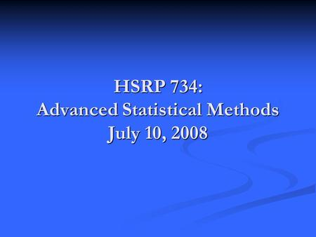 HSRP 734: Advanced Statistical Methods July 10, 2008.