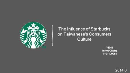 The Influence of Starbucks on Taiwanese's Consumers Culture YE4B Innes Chang 1101100064 ------------------- 2014.6.