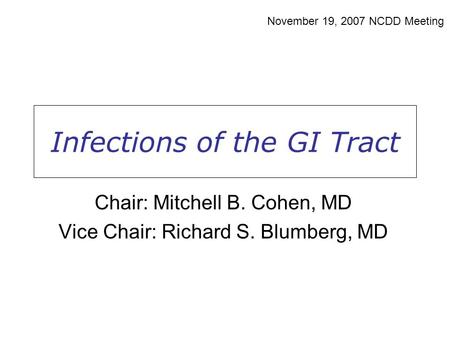 Infections of the GI Tract November 19, 2007 NCDD Meeting Chair: Mitchell B. Cohen, MD Vice Chair: Richard S. Blumberg, MD.