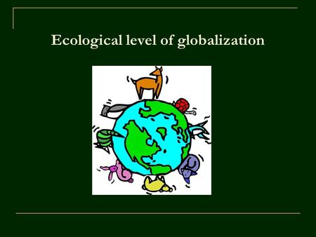 Ecological level of globalization. Ecology Ecology – science dealing with relations between live organisms and their environment Ecology – activity of.