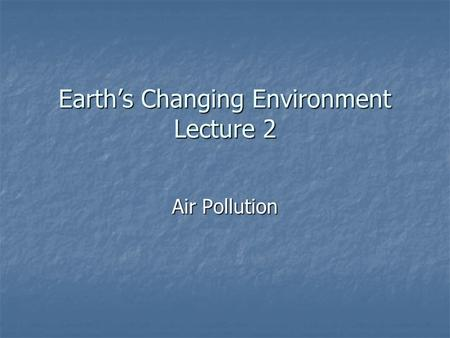 Earth's Changing Environment Lecture 2 Air Pollution.