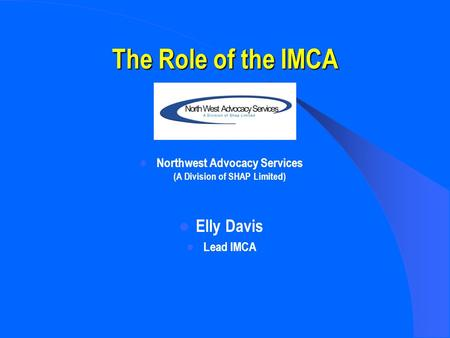 The Role of the IMCA Northwest Advocacy Services (A Division of SHAP Limited) Elly Davis Lead IMCA.