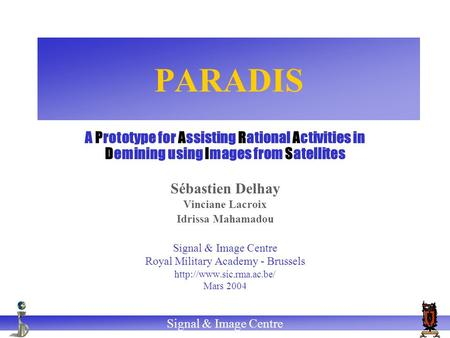 Signal & Image Centre PARADIS A Prototype for Assisting Rational Activities in Demining using Images from Satellites Sébastien Delhay Vinciane Lacroix.