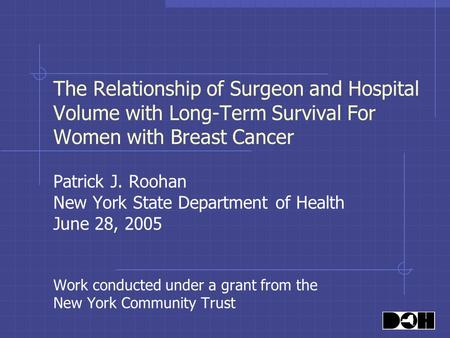 The Relationship of Surgeon and Hospital Volume with Long-Term Survival For Women with Breast Cancer Patrick J. Roohan New York State Department of Health.