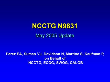 NCCTG N9831 May 2005 Update Perez EA, Suman VJ, Davidson N, Martino S, Kaufman P, on Behalf of NCCTG, ECOG, SWOG, CALGB.