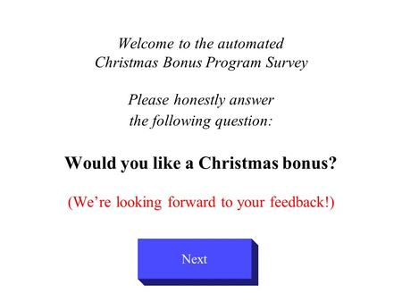 Welcome to the automated Christmas Bonus Program Survey Please honestly answer the following question: Would you like a Christmas bonus? (We're looking.