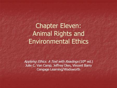 Chapter Eleven: Animal Rights and Environmental Ethics Applying Ethics: A Text with Readings (10 th ed.) Julie C. Van Camp, Jeffrey Olen, Vincent Barry.