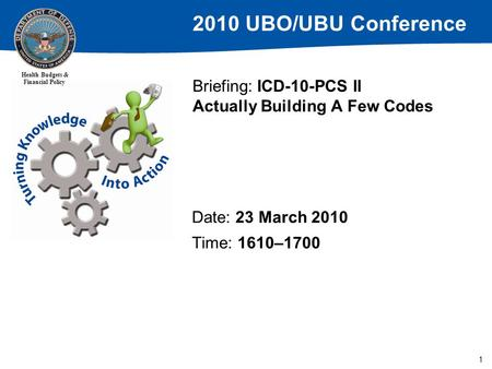 2010 UBO/UBU Conference Health Budgets & Financial Policy 1 Briefing: ICD-10-PCS II Actually Building A Few Codes Date: 23 March 2010 Time: 1610–1700.
