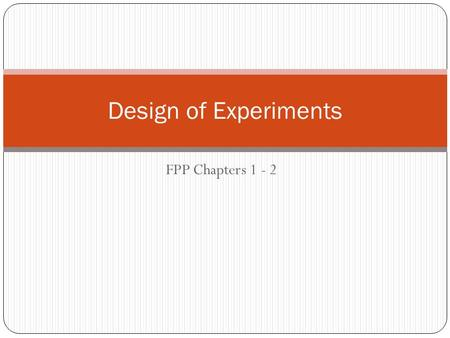 "FPP Chapters 1 - 2 Design of Experiments. Main topics Designed experiments Comparison Randomization Observational studies ""control"" Compare and contrast."