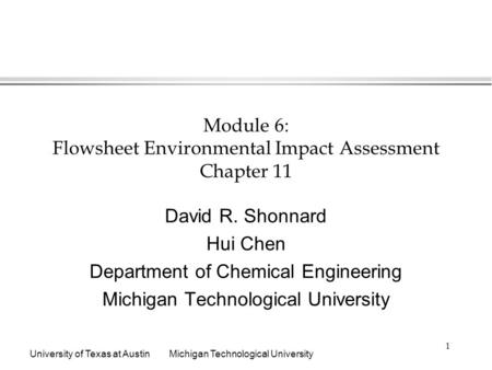 University of Texas at AustinMichigan Technological University 1 Module 6: Flowsheet Environmental Impact Assessment Chapter 11 David R. Shonnard Hui Chen.