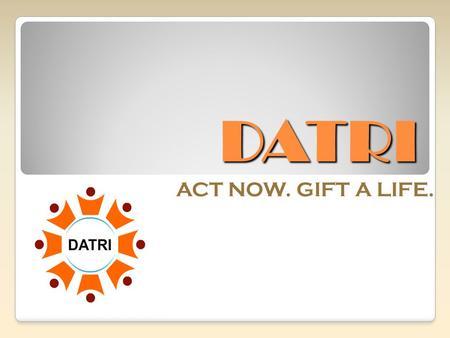 DATRI ACT NOW. GIFT A LIFE.. DATRI's MISSION Create Awareness About Blood Stem Cell Donation Build A Diverse Donor Registry Help Find a Match for Patients.
