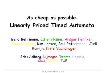 ULB, November 2004 As cheap as possible: Linearly Priced Timed Automata Gerd Behrmann, Ed Brinksma, Ansgar Fehnker, Thomas Hune, Kim Larsen, Paul Pettersson,