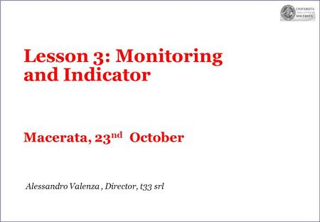 Lesson 3: Monitoring and Indicator Macerata, 23 nd October Alessandro Valenza, Director, t33 srl.