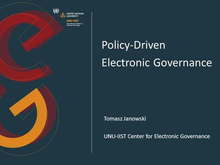 Policy-Driven Electronic Governance Tomasz Janowski UNU-IIST Center for Electronic Governance.