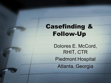 Casefinding & Follow-Up Dolores E. McCord, RHIT, CTR Piedmont Hospital Atlanta, Georgia.