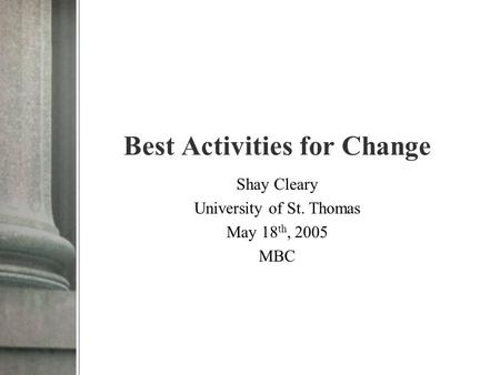 Best Activities for Change Shay Cleary University of St. Thomas May 18 th, 2005 MBC.
