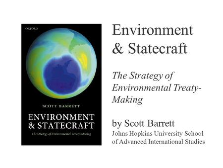 Environment & Statecraft The Strategy of Environmental Treaty- Making by Scott Barrett Johns Hopkins University School of Advanced International Studies.