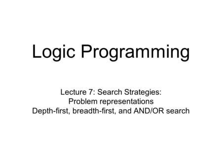 Logic Programming Lecture 7: Search Strategies: Problem representations Depth-first, breadth-first, and AND/OR search.