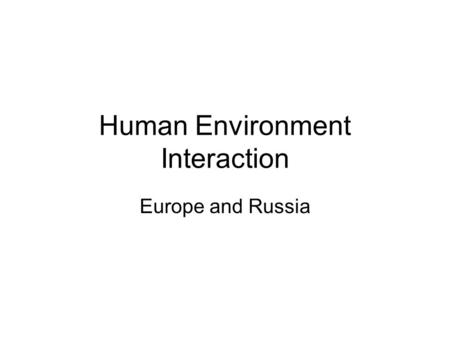 Human Environment Interaction Europe and Russia. In the beginning……..