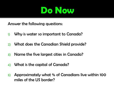 Answer the following questions: 1) Why is water so important to Canada? 2) What does the Canadian Shield provide? 3) Name the five largest cities in Canada?