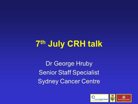 7 th July CRH talk Dr George Hruby Senior Staff Specialist Sydney Cancer Centre.