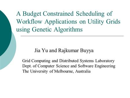 A Budget Constrained Scheduling of Workflow Applications on Utility Grids using Genetic Algorithms Jia Yu and Rajkumar Buyya Grid Computing and Distributed.