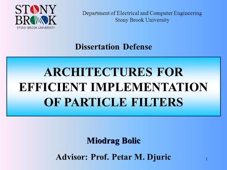 1 Miodrag Bolic ARCHITECTURES FOR EFFICIENT IMPLEMENTATION OF PARTICLE FILTERS Department of Electrical and Computer Engineering Stony Brook University.