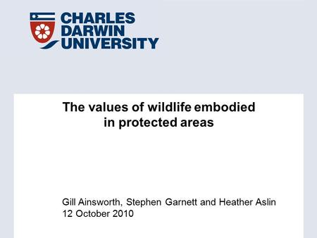 Gill Ainsworth, Stephen Garnett and Heather Aslin 12 October 2010 The values of wildlife embodied in protected areas.