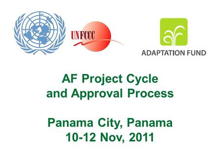 AF Project Cycle and Approval Process Panama City, Panama 10-12 Nov, 2011.