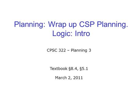 Planning: Wrap up CSP Planning. Logic: Intro CPSC 322 – Planning 3 Textbook §8.4, §5.1 March 2, 2011.