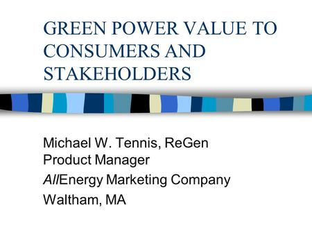 GREEN POWER VALUE TO CONSUMERS AND STAKEHOLDERS Michael W. Tennis, ReGen Product Manager AllEnergy Marketing Company Waltham, MA.