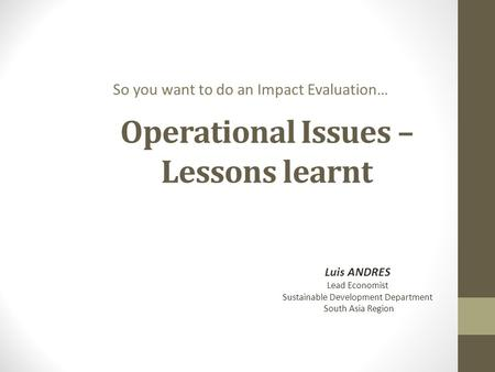 Operational Issues – Lessons learnt So you want to do an Impact Evaluation… Luis ANDRES Lead Economist Sustainable Development Department South Asia Region.