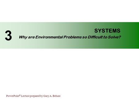 PowerPoint ® Lecture prepared by Gary A. Beluzo SYSTEMS Why are Environmental Problems so Difficult to Solve? 3.