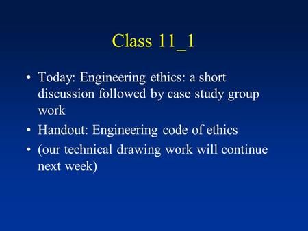 Class 11_1 Today: Engineering ethics: a short discussion followed by case study group work Handout: Engineering code of ethics (our technical drawing work.