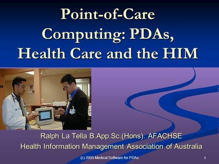 (c) 2005 Medical Software for PDAs 1 Point-of-Care Computing: PDAs, Health Care and the HIM Ralph La Tella B.App.Sc.(Hons). AFACHSE Health Information.