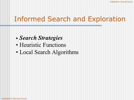 Vilalta&Eick: Informed Search Informed Search and Exploration Search Strategies Heuristic Functions Local Search Algorithms Vilalta&Eick: Informed Search.