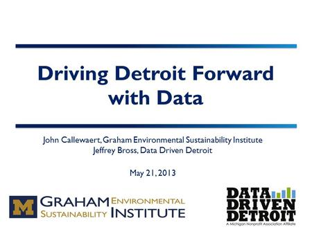 Driving Detroit Forward with Data John Callewaert, Graham Environmental Sustainability Institute Jeffrey Bross, Data Driven Detroit May 21, 2013.