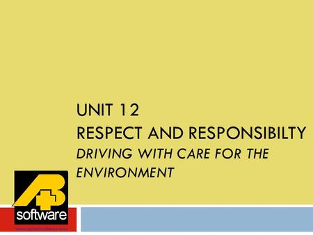 UNIT 12 RESPECT AND RESPONSIBILTY DRIVING WITH CARE FOR THE ENVIRONMENT www.aplusbsoftware.com.