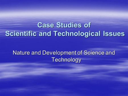 Case Studies of Scientific and Technological Issues Nature and Development of Science and Technology.