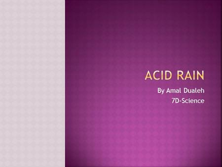 By Amal Dualeh 7D-Science.  Acid Rain is rainfall that is contaminated with pollution, causing it to have high levels of acid (low pH).