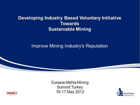 Developing Industry Based Voluntary Initiative Towards Sustainable Mining Improve Mining Industry's Reputation Eurasia MeNa Mining Summit Turkey 16-17.