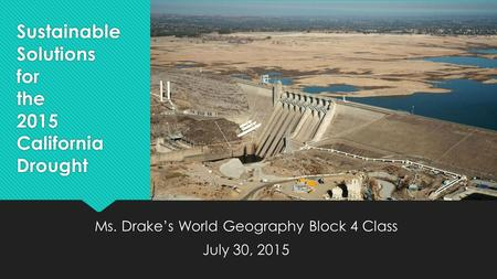 Sustainable Solutions for the 2015 California Drought Ms. Drake's World Geography Block 4 Class July 30, 2015 Ms. Drake's World Geography Block 4 Class.