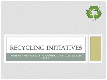 WIDENER UNIVERSITY PLANNING DAY, DECEMBER 2014 RECYCLING INITIATIVES.