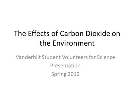 The Effects of Carbon Dioxide on the Environment Vanderbilt Student Volunteers for Science Presentation Spring 2012.